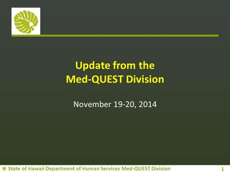 State of Hawaii Department of Human Services Med-QUEST Division Update from the Med-QUEST Division November 19-20, 2014 1.