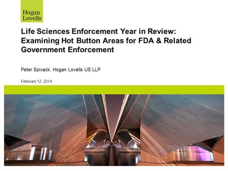 February 12, 2014 Life Sciences Enforcement Year in Review: Examining Hot Button Areas for FDA & Related Government Enforcement Peter Spivack, Hogan Lovells.