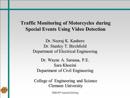 TRB 89 th Annual Meeting Traffic Monitoring of Motorcycles during Special Events Using Video Detection Dr. Neeraj K. Kanhere Dr. Stanley T. Birchfield.
