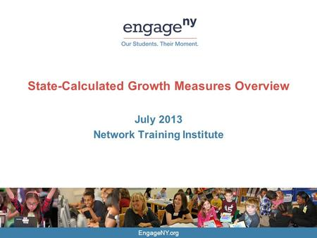 EngageNY.org State-Calculated Growth Measures Overview July 2013 Network Training Institute.