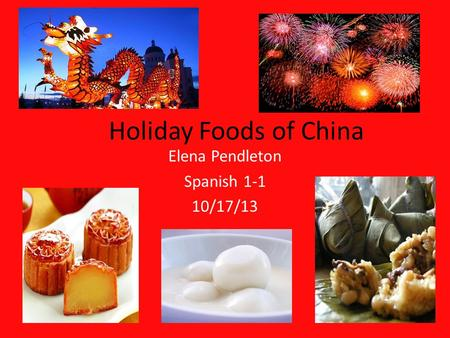 Holiday Foods of China Elena Pendleton Spanish 1-1 10/17/13.