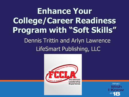 "Enhance Your College/Career Readiness Program with ""Soft Skills"" Dennis Trittin and Arlyn Lawrence LifeSmart Publishing, LLC LifeSmart Publishing, LLC."
