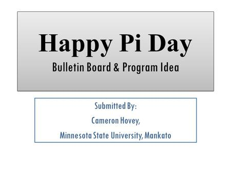 Happy Pi Day Bulletin Board & Program Idea Submitted By: Cameron Hovey, Minnesota State University, Mankato.