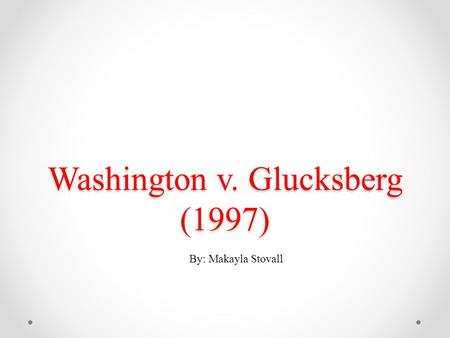 Washington v. Glucksberg (1997) By: Makayla Stovall.