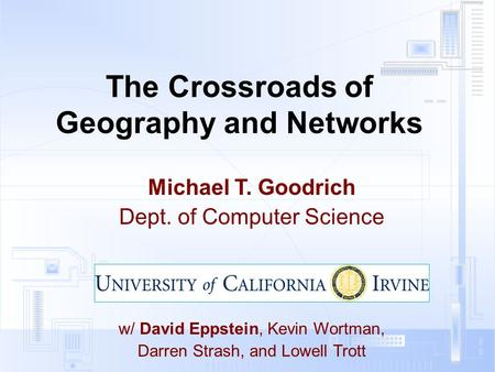 The Crossroads of Geography and Networks Michael T. Goodrich Dept. of Computer Science w/ David Eppstein, Kevin Wortman, Darren Strash, and Lowell Trott.