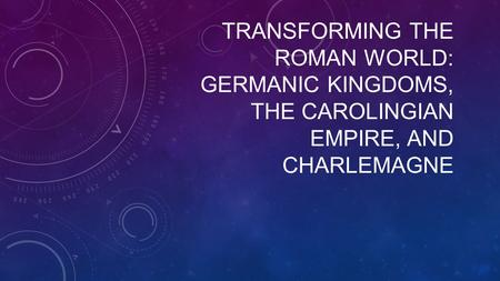 TRANSFORMING THE ROMAN WORLD: GERMANIC KINGDOMS, THE CAROLINGIAN EMPIRE, AND CHARLEMAGNE.