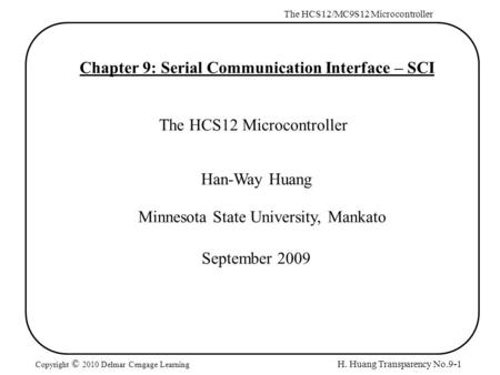 H. Huang Transparency No.9-1 The HCS12/MC9S12 Microcontroller Copyright © 2010 Delmar Cengage Learning Chapter 9: Serial Communication Interface – SCI.