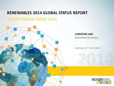 2014 RENEWABLES 2014 GLOBAL STATUS REPORT CLEAN ENERGY WEEK 2014 CHRISTINE LINS Executive Secretary Sydney, 21 st July 2014.