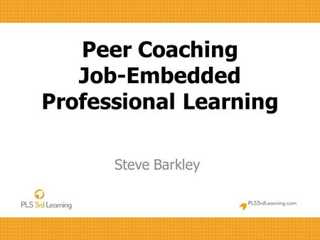 Peer Coaching Job-Embedded Professional Learning Steve Barkley.