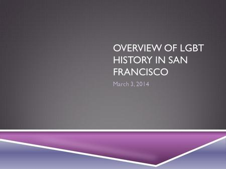 OVERVIEW OF LGBT HISTORY IN SAN FRANCISCO March 3, 2014.