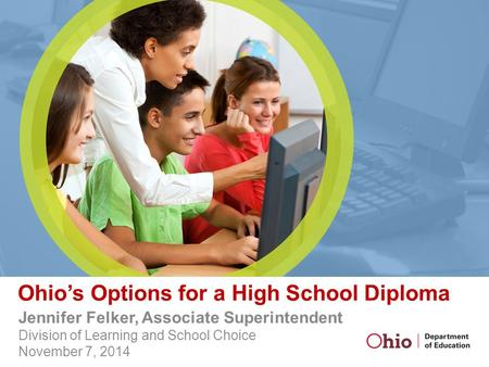 Ohio's Options for a High School Diploma Jennifer Felker, Associate Superintendent Division of Learning and School Choice November 7, 2014.