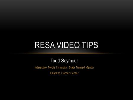 Todd Seymour Interactive Media Instructor, State Trained Mentor Eastland Career Center RESA VIDEO TIPS.