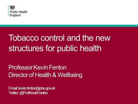 Tobacco control and the new structures for public health Professor Kevin Fenton Director of Health & Wellbeing Email: kevin.fenton@phe.gov.uk Twitter: