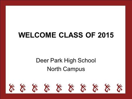 WELCOME CLASS OF 2015 Deer Park High School North Campus.