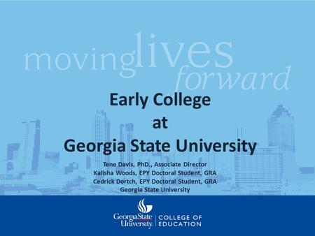 Early College at Georgia State University Tene Davis, PhD., Associate Director Kalisha Woods, EPY Doctoral Student, GRA Cedrick Dortch, EPY Doctoral Student,