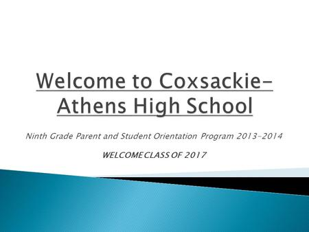 Ninth Grade Parent and Student Orientation Program 2013-2014 WELCOME CLASS OF 2017.