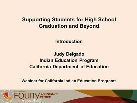 Supporting Students for High School Graduation and Beyond Introduction Judy Delgado Indian Education Program California Department of Education Webinar.