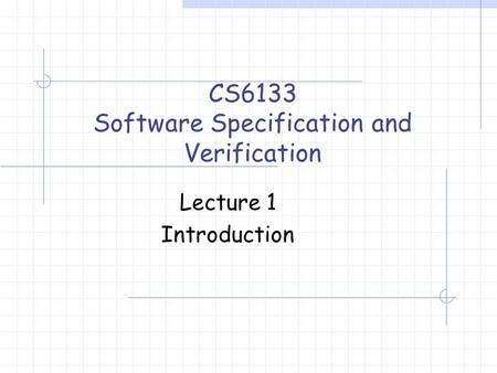 Lecture 1 Introduction CS6133 Software Specification and Verification.
