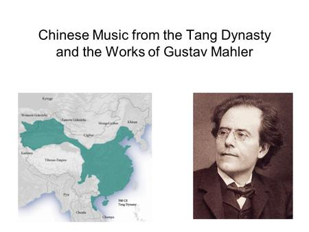 Chinese Music from the Tang Dynasty and the Works of Gustav Mahler.