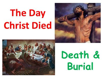 The Day Christ Died Death & Burial. Where are we today? Death & Burial From around 12 noon till just before 6pm.