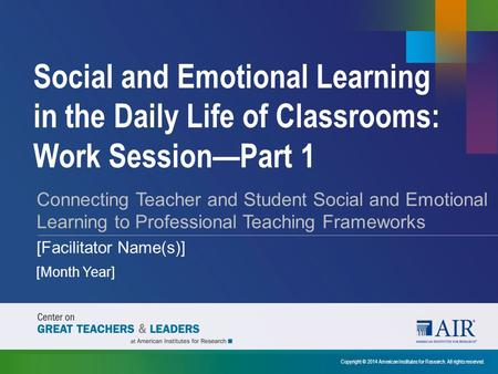 Social and Emotional Learning in the Daily Life of Classrooms: Work Session—Part 1 Connecting Teacher and Student Social and Emotional Learning to Professional.