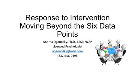 Response to Intervention Moving Beyond the Six Data Points Andrea Ogonosky, Ph.D., LSSP, NCSP Licensed Psychologist (832)656-0398.