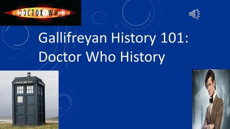 Gallifreyan History 101: Doctor Who History WELCOME TO GALIFREY! In this lecture I will be talking on: - The tools the Doctor uses - The Doctor's Companions.