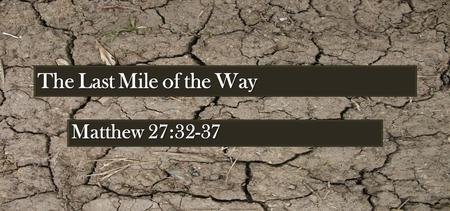 The Last Mile of the Way Matthew 27:32-37. 32 Now as they came out, they found a man of Cyrene, Simon by name. Him they compelled to bear His cross. 33.