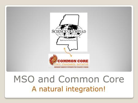 MSO and Common Core A natural integration!. 2013 MSTA Annual Convention Jackson, MS Oct. 28, 2013 Dr. Sheila Hendry Director, Mississippi Science Olympiad.