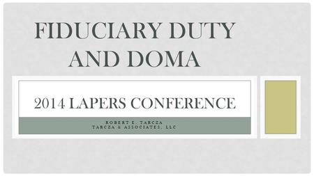 ROBERT E. TARCZA TARCZA & <strong>ASSOCIATES</strong>, LLC FIDUCIARY DUTY AND DOMA 2014 LAPERS CONFERENCE.