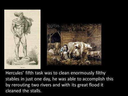 Hercules' fifth task was to clean enormously filthy stables in just one day, he was able to accomplish this by rerouting two rivers and with its great.