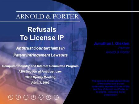 Slide 0 Refusals To License IP Jonathan I. Gleklen Partner Arnold & Porter The opinions expressed are those of the author and do not necessarily represent.