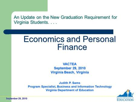 September 29, 2010 An Update on the New Graduation Requirement for Virginia Students.... Economics and Personal Finance VACTEA September 29, 2010 Virginia.