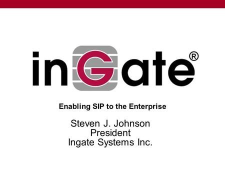 Steven J. Johnson President Ingate Systems Inc. Enabling SIP to the Enterprise.