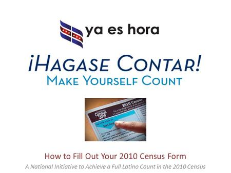 How to Fill Out Your 2010 Census Form A National Initiative to Achieve a Full Latino Count in the 2010 Census.