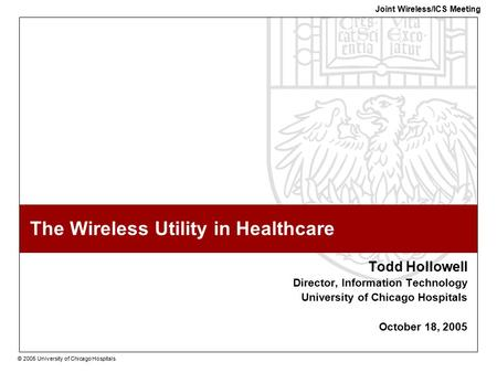 © 2005 University of Chicago Hospitals Joint Wireless/ICS Meeting The Wireless Utility in Healthcare Todd Hollowell Director, Information Technology University.