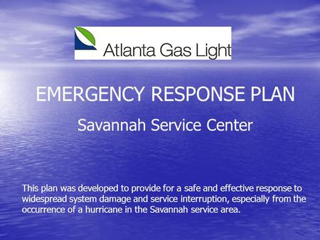 EMERGENCY RESPONSE PLAN Savannah Service Center This plan was developed to provide for a safe and effective response to widespread system damage and service.