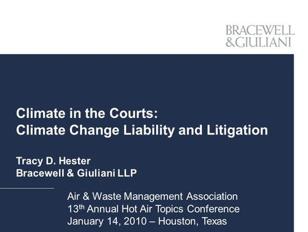 Climate in the Courts: Climate Change Liability and Litigation Tracy D. Hester Bracewell & Giuliani LLP Air & Waste Management Association 13 th Annual.