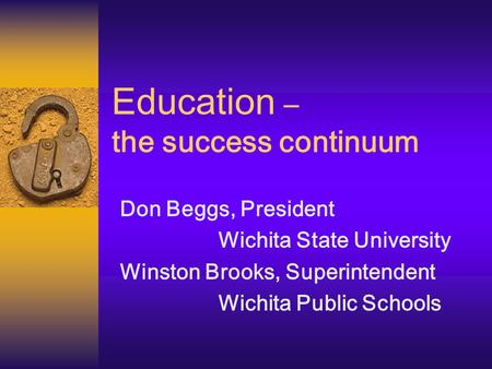 Education – the success continuum Don Beggs, President Wichita State University Winston Brooks, Superintendent Wichita Public Schools.