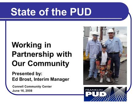 State of the PUD Connell Community Center June 16, 2008 Working in Partnership with Our Community Presented by: Ed Brost, Interim Manager.