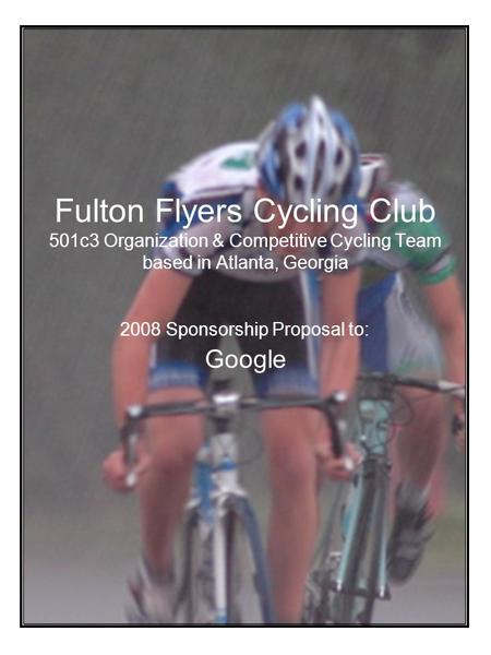 Fulton Flyers Cycling Club 501c3 Organization & Competitive Cycling Team based in Atlanta, Georgia 2008 Sponsorship Proposal to: Google.