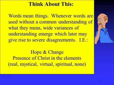 1 Think About This: Words mean things. Whenever words are used without a common understanding of what they mean, wide variances of understanding emerge.