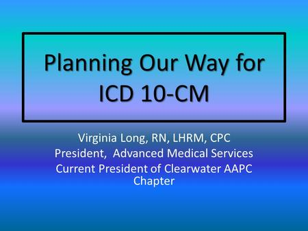 Planning Our Way for ICD 10-CM Virginia Long, RN, LHRM, CPC President, Advanced Medical Services Current President of Clearwater AAPC Chapter.