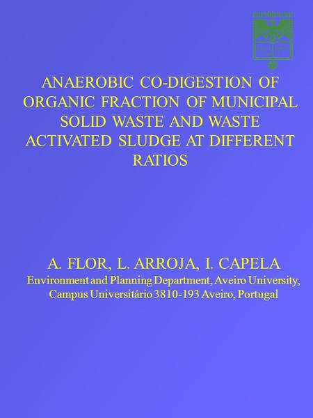 ANAEROBIC CO-DIGESTION OF ORGANIC FRACTION OF MUNICIPAL SOLID WASTE AND WASTE ACTIVATED SLUDGE AT DIFFERENT RATIOS A. FLOR, L. ARROJA, I. CAPELA Environment.