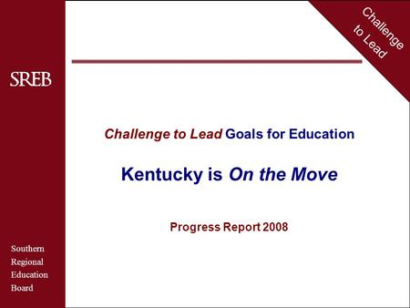 Challenge to Lead Southern Regional Education Board Kentucky Challenge to Lead Goals for Education Kentucky is On the Move Progress Report 2008 Challenge.