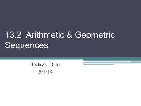 13.2 Arithmetic & Geometric Sequences Today's Date: 5/1/14.