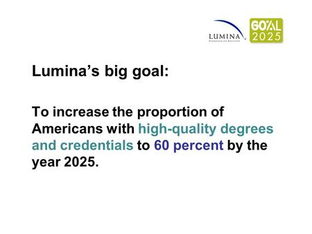 Lumina's big goal: To increase the proportion of Americans with high-quality degrees and credentials to 60 percent by the year 2025.