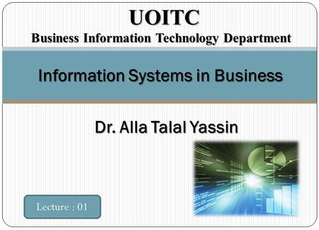 Information Systems in Business Lecture : 01 UOITC UOITC Business Information Technology Department Dr. Alla Talal Yassin.