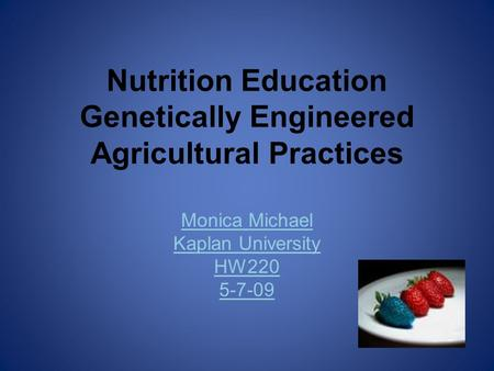 Nutrition Education Genetically Engineered Agricultural Practices Monica Michael Kaplan University HW220 5-7-09.