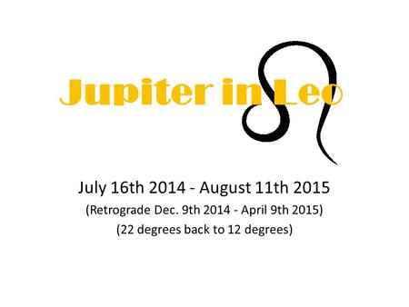Jupiter in Leo July 16th 2014 - August 11th 2015 (Retrograde Dec. 9th 2014 - April 9th 2015) (22 degrees back to 12 degrees)